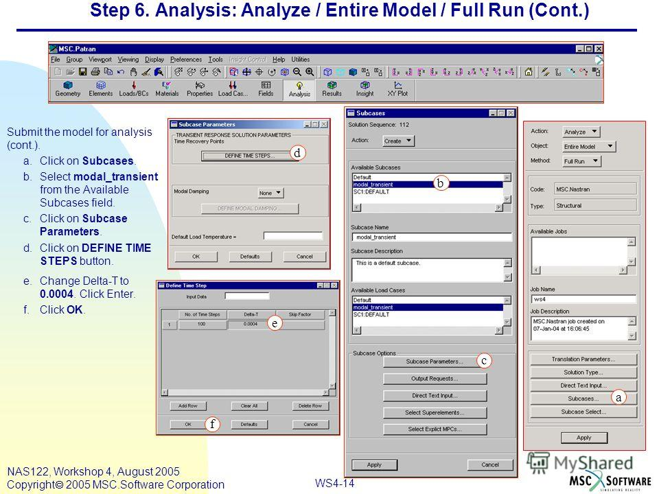 WS4-14 NAS122, Workshop 4, August 2005 Copyright 2005 MSC.Software Corporation Step 6. Analysis: Analyze / Entire Model / Full Run (Cont.) Submit the model for analysis (cont.). a.Click on Subcases. b.Select modal_transient from the Available Subcase