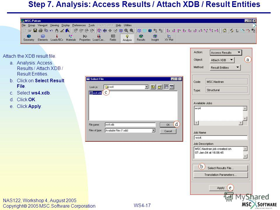 WS4-17 NAS122, Workshop 4, August 2005 Copyright 2005 MSC.Software Corporation Step 7. Analysis: Access Results / Attach XDB / Result Entities Attach the XDB result file. a.Analysis: Access Results / Attach XDB / Result Entities. b.Click on Select Re