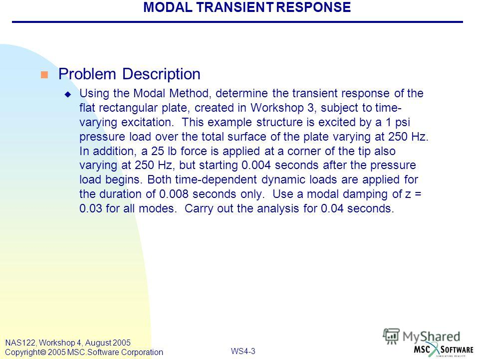 WS4-3 NAS122, Workshop 4, August 2005 Copyright 2005 MSC.Software Corporation n Problem Description u Using the Modal Method, determine the transient response of the flat rectangular plate, created in Workshop 3, subject to time- varying excitation.
