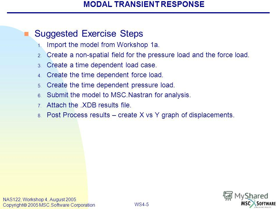 WS4-5 NAS122, Workshop 4, August 2005 Copyright 2005 MSC.Software Corporation MODAL TRANSIENT RESPONSE n Suggested Exercise Steps 1. Import the model from Workshop 1a. 2. Create a non-spatial field for the pressure load and the force load. 3. Create