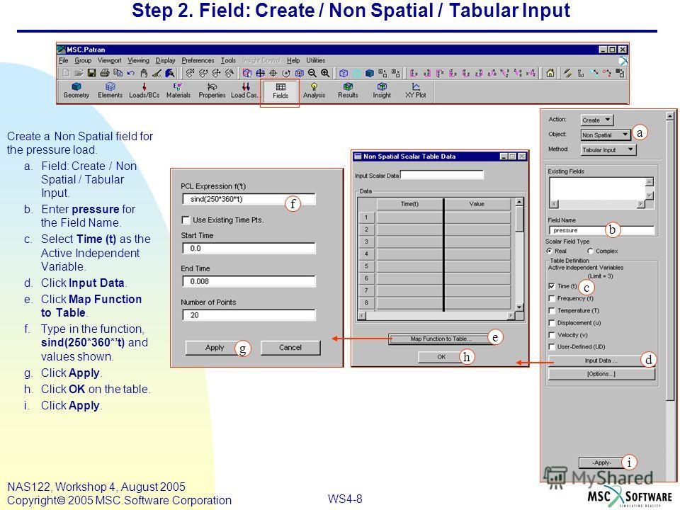 WS4-8 NAS122, Workshop 4, August 2005 Copyright 2005 MSC.Software Corporation Step 2. Field: Create / Non Spatial / Tabular Input Create a Non Spatial field for the pressure load. a.Field: Create / Non Spatial / Tabular Input. b.Enter pressure for th