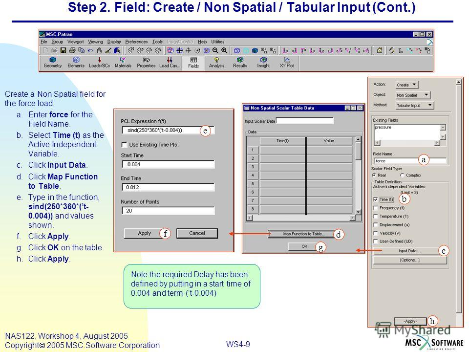 WS4-9 NAS122, Workshop 4, August 2005 Copyright 2005 MSC.Software Corporation Step 2. Field: Create / Non Spatial / Tabular Input (Cont.) Create a Non Spatial field for the force load. a.Enter force for the Field Name. b.Select Time (t) as the Active