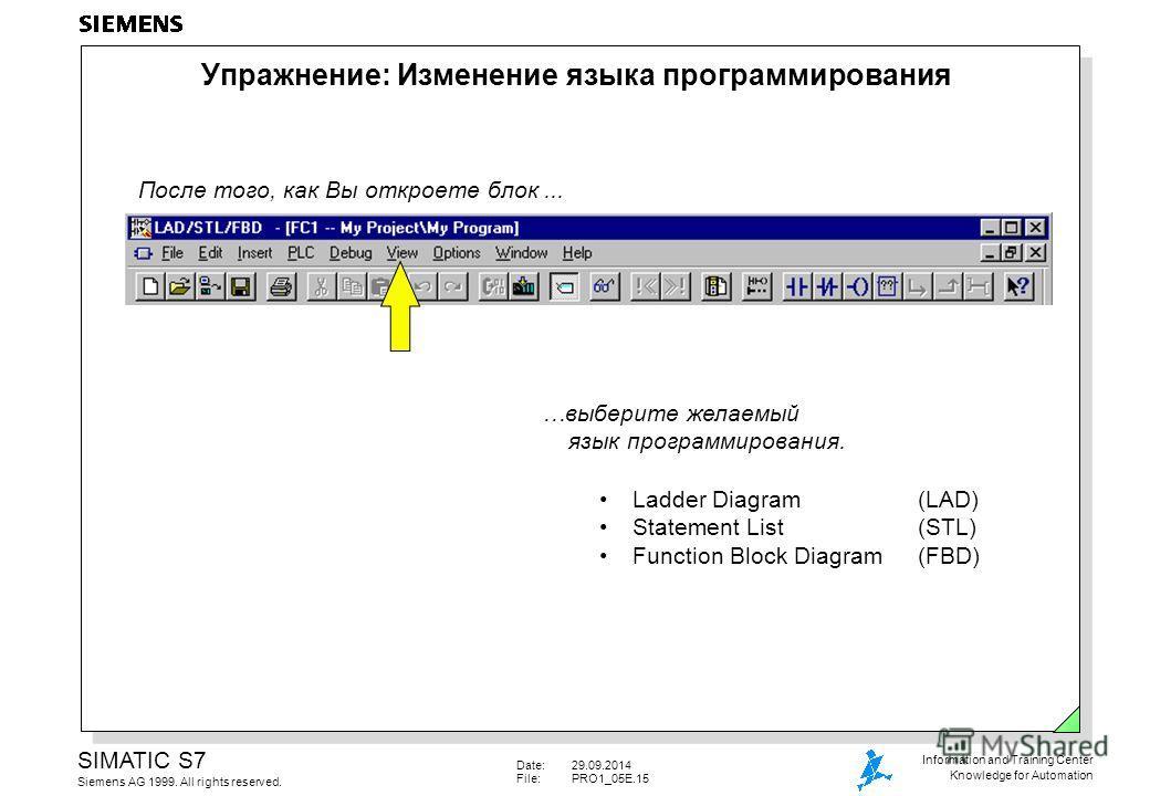 Date:29.09.2014 File:PRO1_05E.15 SIMATIC S7 Siemens AG 1999. All rights reserved. Information and Training Center Knowledge for Automation После того, как Вы откроете блок... …выберите желаемый язык программирования. Упражнение: Изменение языка прогр