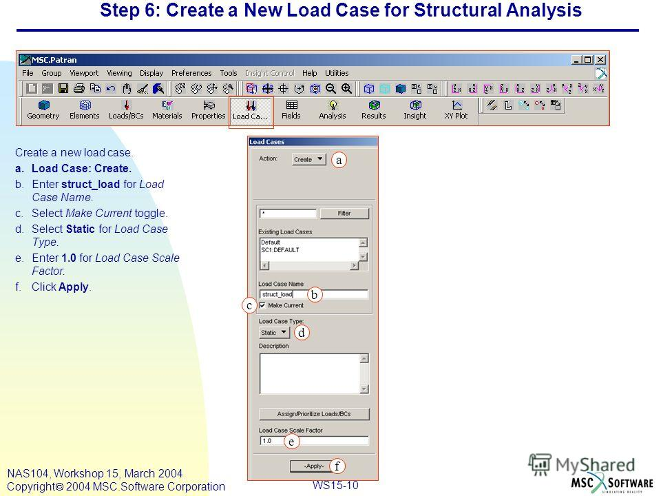 WS15-10 NAS104, Workshop 15, March 2004 Copyright 2004 MSC.Software Corporation Step 6: Create a New Load Case for Structural Analysis Create a new load case. a.Load Case: Create. b.Enter struct_load for Load Case Name. c.Select Make Current toggle.