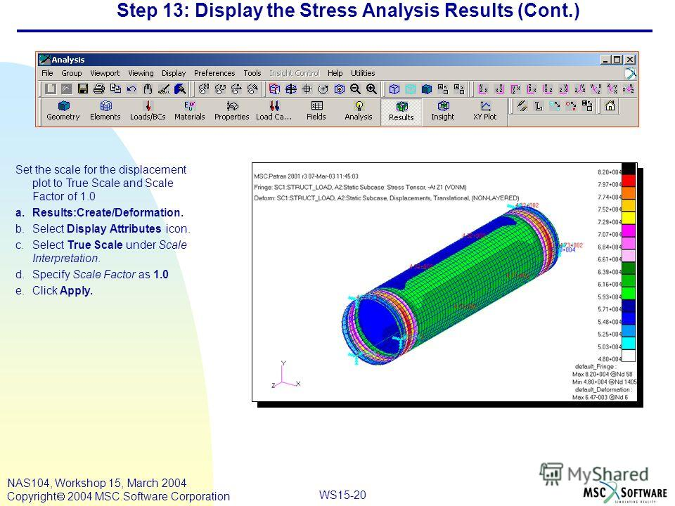 WS15-20 NAS104, Workshop 15, March 2004 Copyright 2004 MSC.Software Corporation Step 13: Display the Stress Analysis Results (Cont.) Set the scale for the displacement plot to True Scale and Scale Factor of 1.0 a.Results:Create/Deformation. b.Select