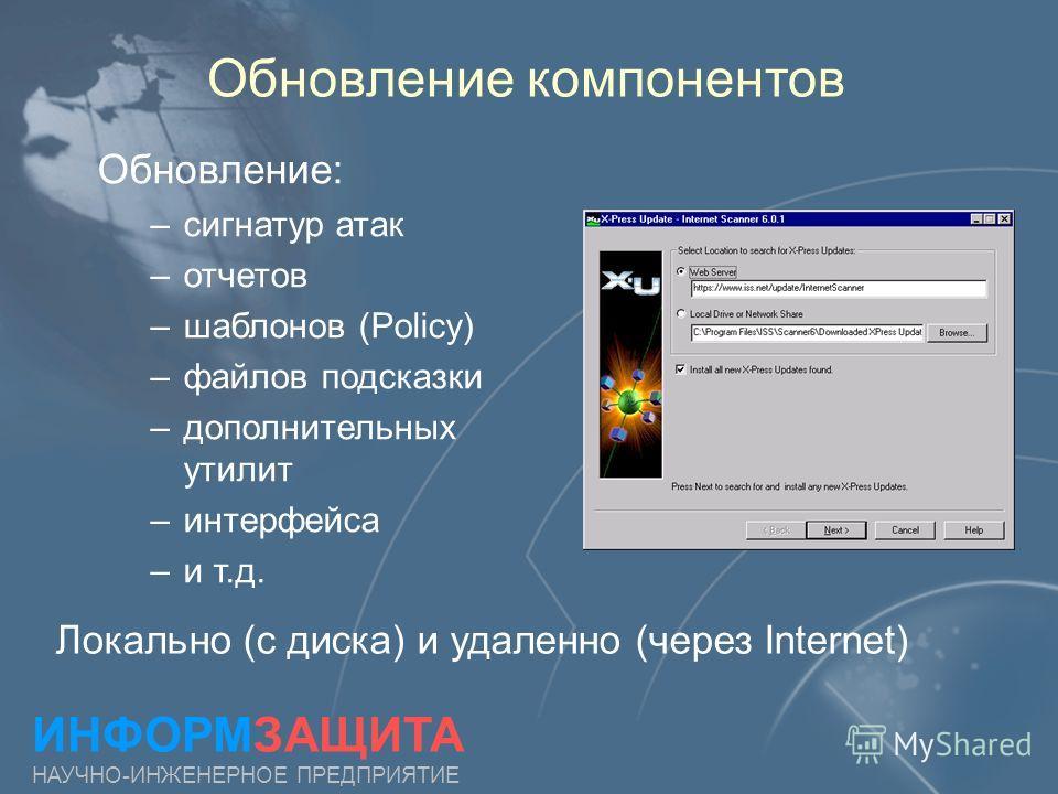 Обновление компонентов ИНФОРМЗАЩИТА НАУЧНО-ИНЖЕНЕРНОЕ ПРЕДПРИЯТИЕ Обновление: – –сигнатур атак – –отчетов – –шаблонов (Policy) – –файлов подсказки – –дополнительных утилит – –интерфейса – –и т.д. Локально (с диска) и удаленно (через Internet)