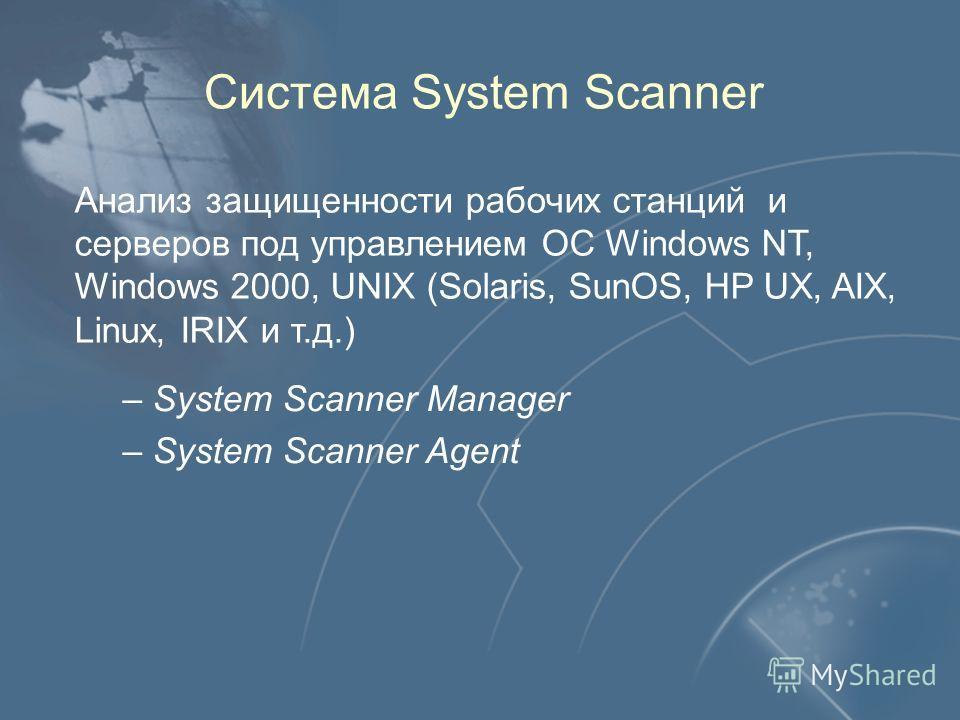 Система System Scanner Анализ защищенности рабочих станций и серверов под управлением ОС Windows NT, Windows 2000, UNIX (Solaris, SunOS, HP UX, AIX, Linux, IRIX и т.д.) – – System Scanner Manager – – System Scanner Agent