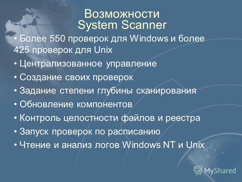 Возможности System Scanner Более 550 проверок для Windows и более 425 проверок для Unix Централизованное управление Создание своих проверок Задание степени глубины сканирования Обновление компонентов Контроль целостности файлов и реестра Запуск прове