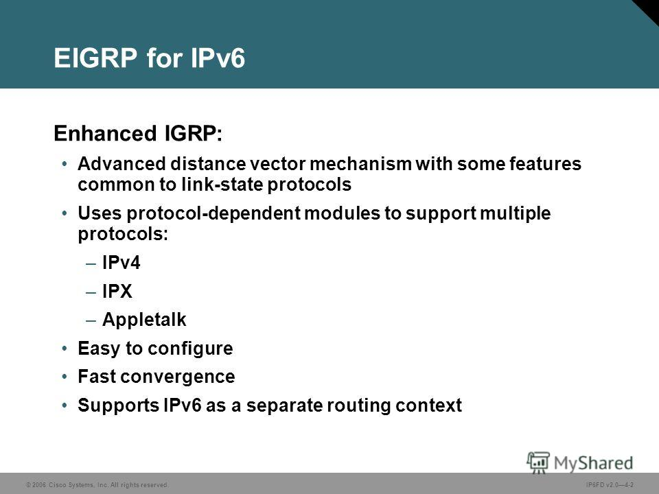 © 2006 Cisco Systems, Inc. All rights reserved.IP6FD v2.04-2 EIGRP for IPv6 Enhanced IGRP: Advanced distance vector mechanism with some features common to link-state protocols Uses protocol-dependent modules to support multiple protocols: –IPv4 –IPX