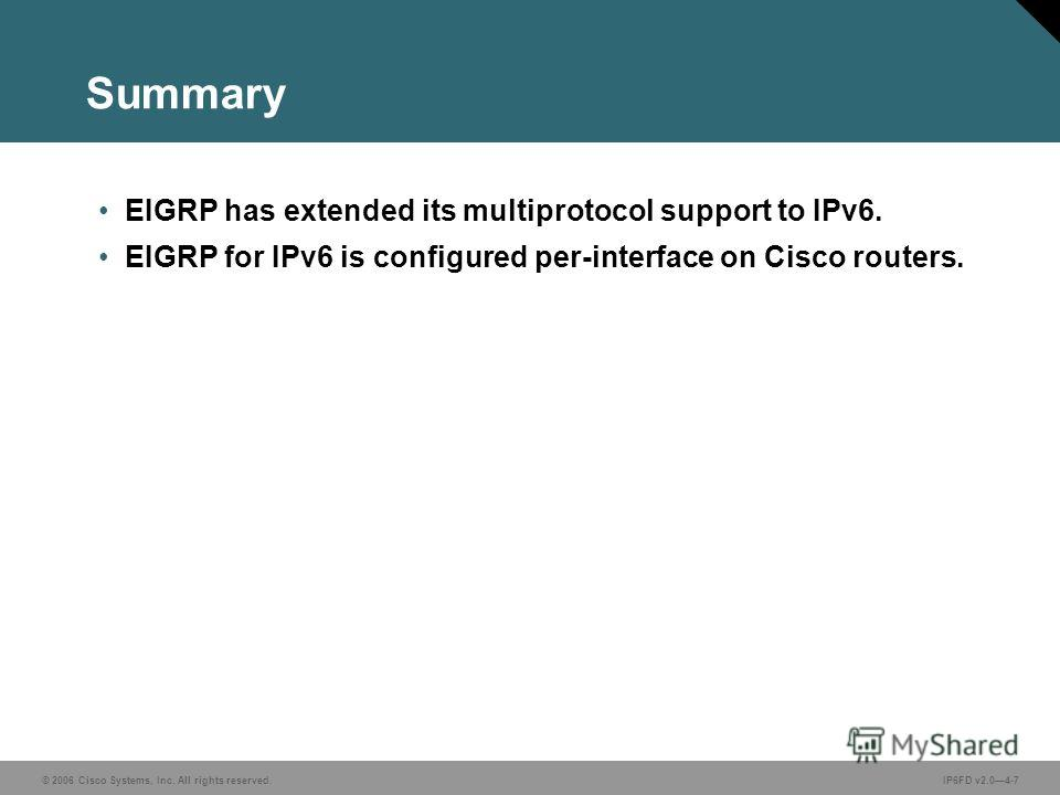 © 2006 Cisco Systems, Inc. All rights reserved.IP6FD v2.04-7 Summary EIGRP has extended its multiprotocol support to IPv6. EIGRP for IPv6 is configured per-interface on Cisco routers.