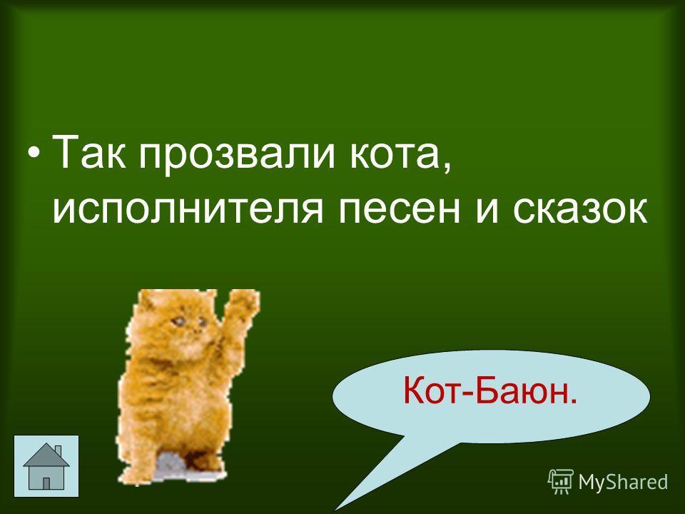 Так прозвали кота, исполнителя песен и сказок Кот-Баюн.