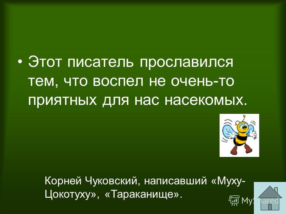 Этот писатель прославился тем, что воспел не очень-то приятных для нас насекомых. Корней Чуковский, написавший «Муху- Цокотуху», «Тараканище».