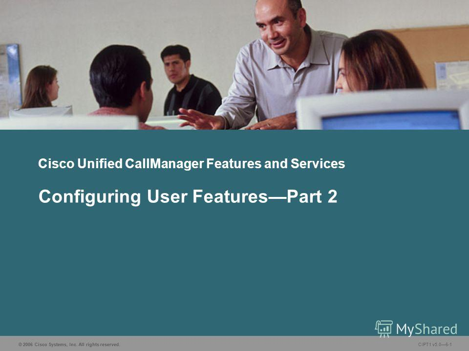 © 2006 Cisco Systems, Inc. All rights reserved. CIPT1 v5.06-1 Cisco Unified CallManager Features and Services Configuring User FeaturesPart 2