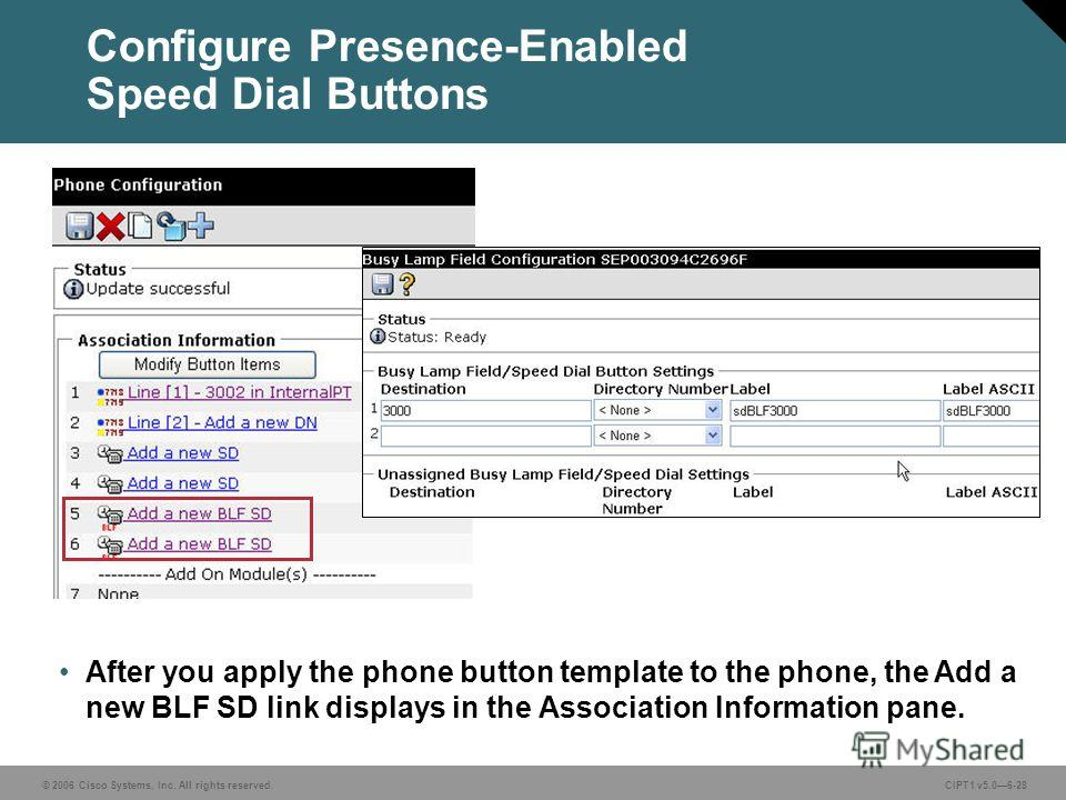 © 2006 Cisco Systems, Inc. All rights reserved. CIPT1 v5.06-28 Configure Presence-Enabled Speed Dial Buttons After you apply the phone button template to the phone, the Add a new BLF SD link displays in the Association Information pane.