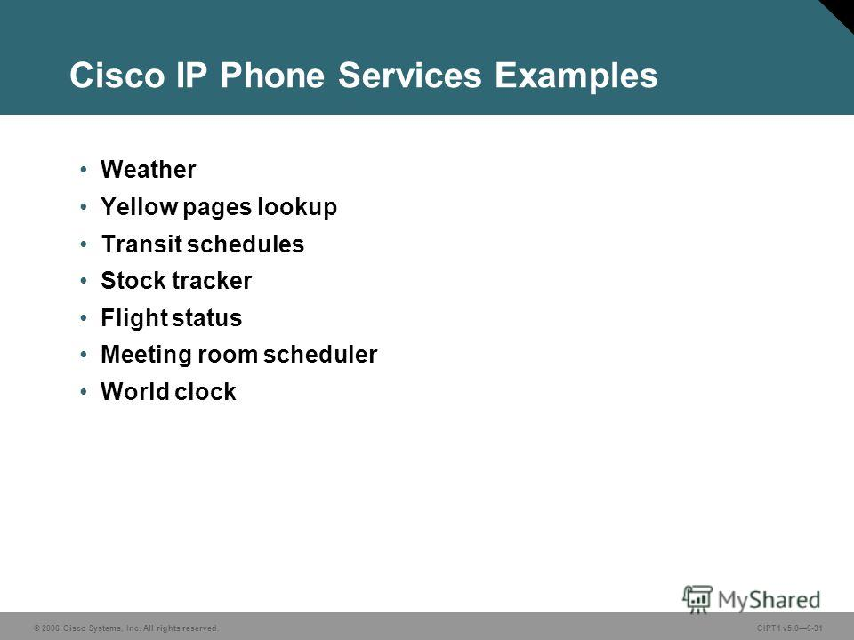 © 2006 Cisco Systems, Inc. All rights reserved. CIPT1 v5.06-31 Cisco IP Phone Services Examples Weather Yellow pages lookup Transit schedules Stock tracker Flight status Meeting room scheduler World clock