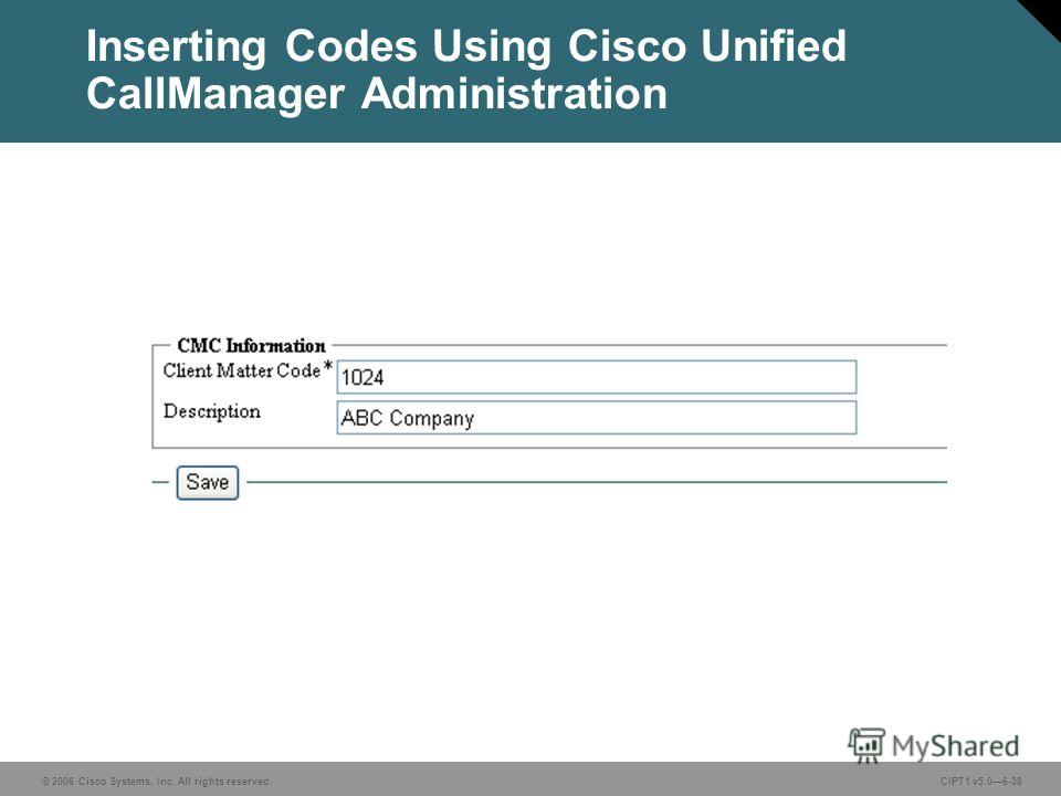 © 2006 Cisco Systems, Inc. All rights reserved. CIPT1 v5.06-38 Inserting Codes Using Cisco Unified CallManager Administration