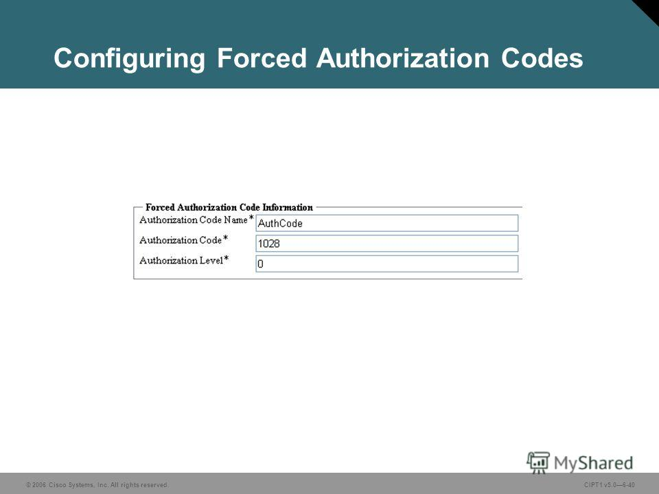 © 2006 Cisco Systems, Inc. All rights reserved. CIPT1 v5.06-40 Configuring Forced Authorization Codes