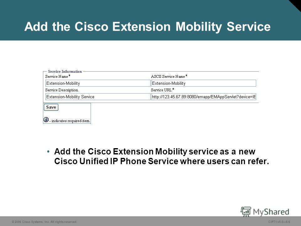 © 2006 Cisco Systems, Inc. All rights reserved. CIPT1 v5.06-6 Add the Cisco Extension Mobility Service Add the Cisco Extension Mobility service as a new Cisco Unified IP Phone Service where users can refer.