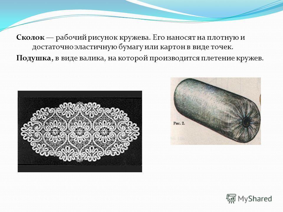 Сколок рабочий рисунок кружева. Его наносят на плотную и достаточно эластичную бумагу или картон в виде точек. Подушка, в виде валика, на которой производится плетение кружев.