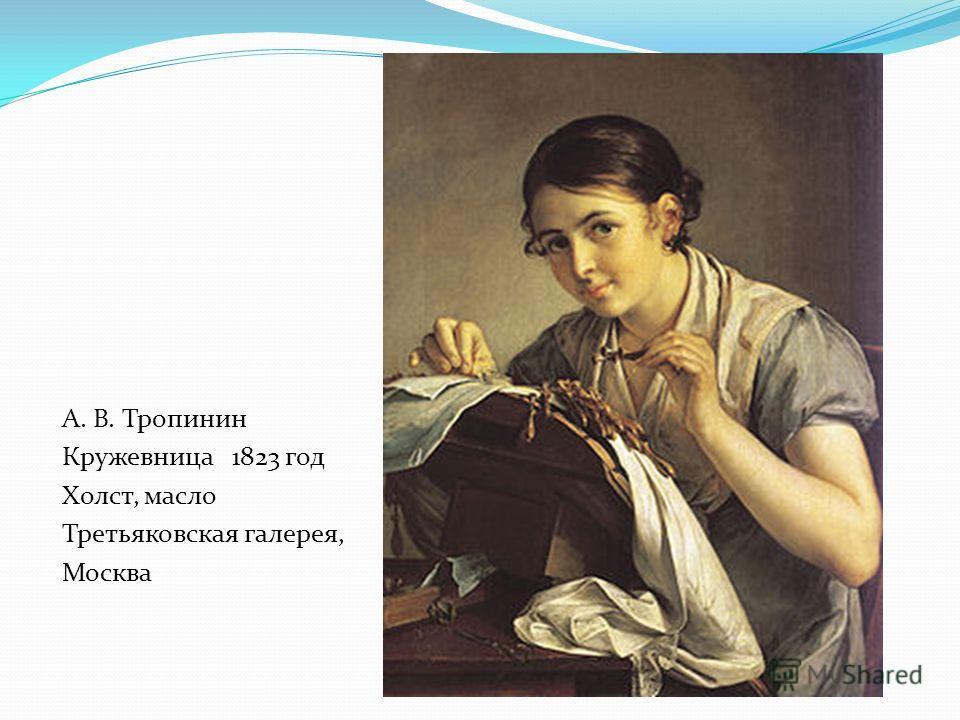 А. В. Тропинин Кружевница 1823 год Холст, масло Третьяковская галерея, Москва