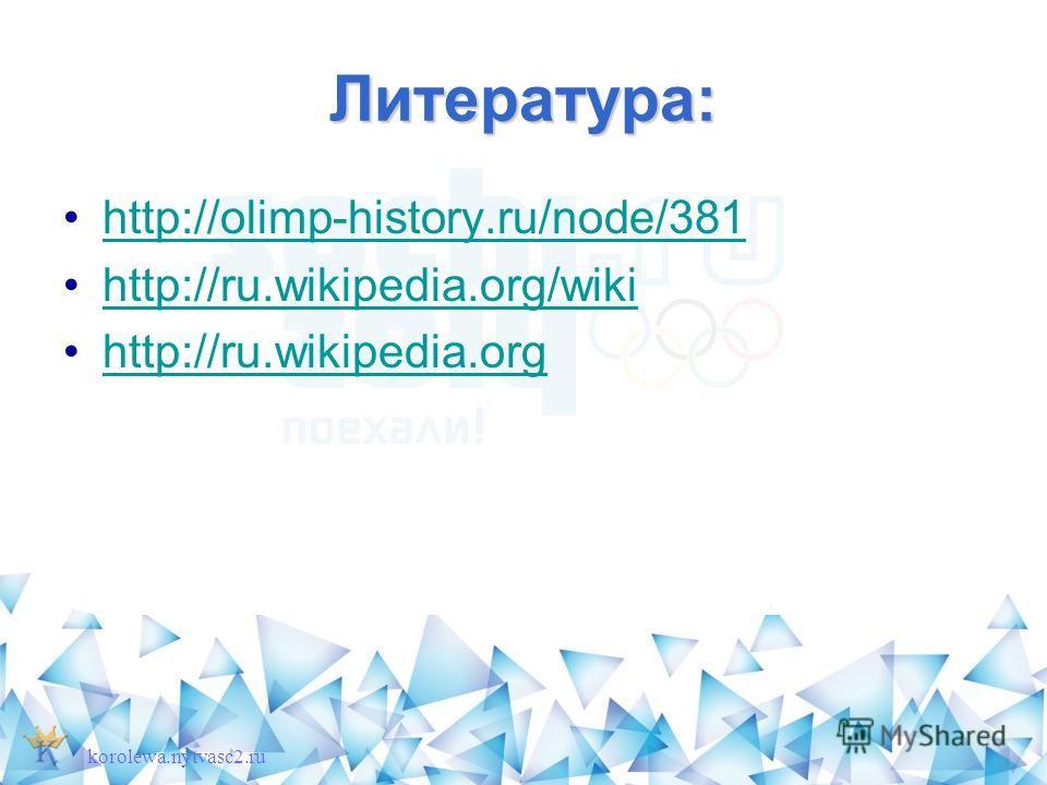 Литература: http://olimp-history.ru/node/381 http://ru.wikipedia.org/wiki http://ru.wikipedia.org korolewa.nytvasc2.ru