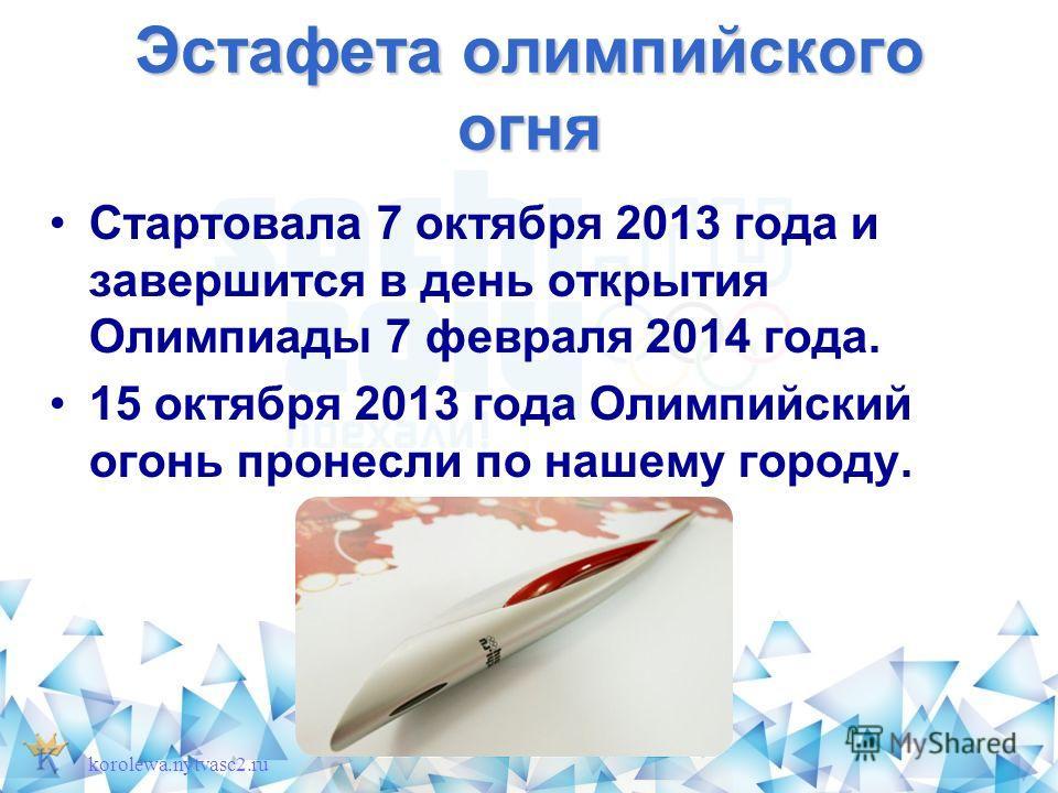 Эстафета олимпийского огня Стартовала 7 октября 2013 года и завершится в день открытия Олимпиады 7 февраля 2014 года. 15 октября 2013 года Олимпийский огонь пронесли по нашему городу. korolewa.nytvasc2.ru