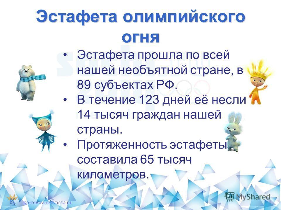 Эстафета олимпийского огня korolewa.nytvasc2. ru Эстафета прошла по всей нашей необъятной стране, в 89 субъектах РФ. В течение 123 дней её несли 14 тысяч граждан нашей страны. Протяженность эстафеты составила 65 тысяч километров.