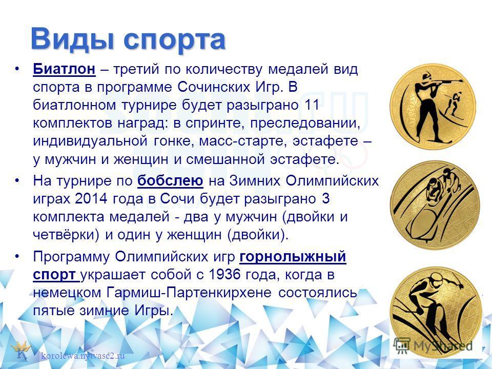 Виды спорта Биатлон – третий по количеству медалей вид спорта в программе Сочинских Игр. В биатлонном турнире будет разыграно 11 комплектов наград: в спринте, преследовании, индивидуальной гонке, масс-старте, эстафете – у мужчин и женщин и смешанной