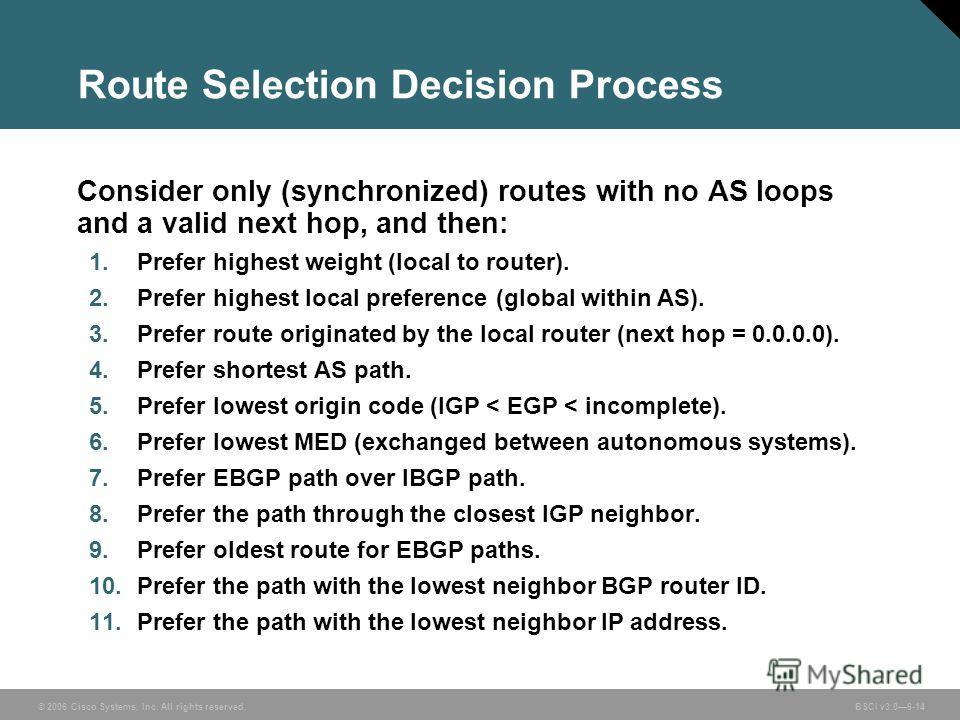 © 2006 Cisco Systems, Inc. All rights reserved. BSCI v3.06-14 Route Selection Decision Process Consider only (synchronized) routes with no AS loops and a valid next hop, and then: 1. Prefer highest weight (local to router). 2. Prefer highest local pr