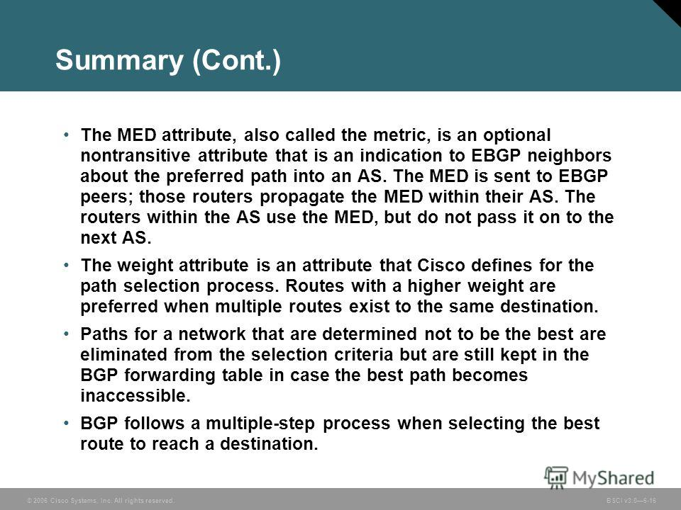 © 2006 Cisco Systems, Inc. All rights reserved. BSCI v3.06-16 Summary (Cont.) The MED attribute, also called the metric, is an optional nontransitive attribute that is an indication to EBGP neighbors about the preferred path into an AS. The MED is se
