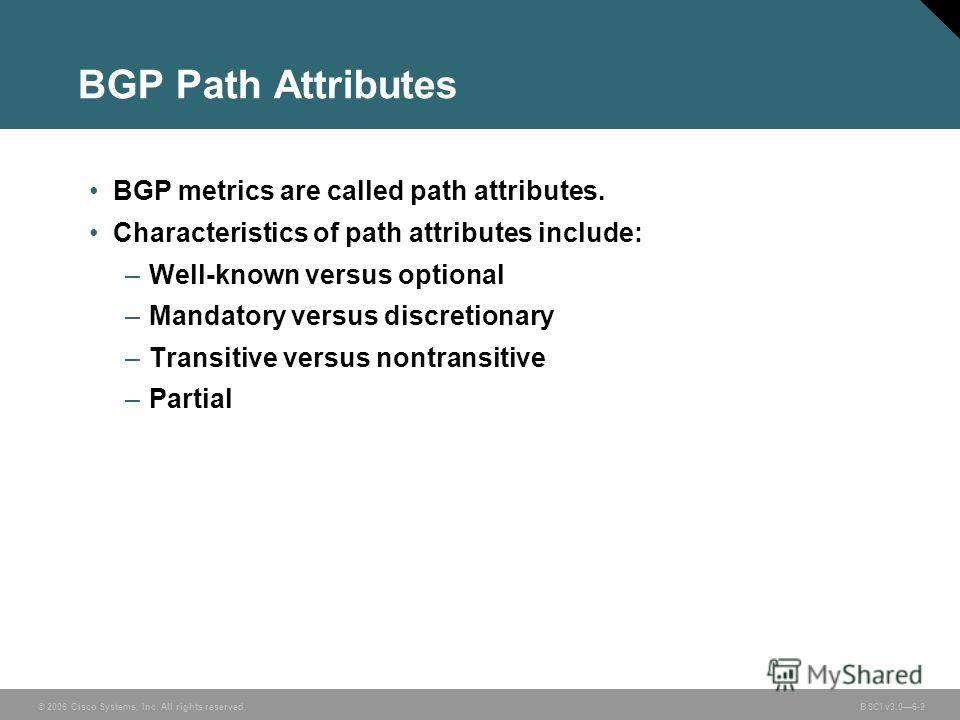 © 2006 Cisco Systems, Inc. All rights reserved. BSCI v3.06-2 BGP Path Attributes BGP metrics are called path attributes. Characteristics of path attributes include: –Well-known versus optional –Mandatory versus discretionary –Transitive versus nontra