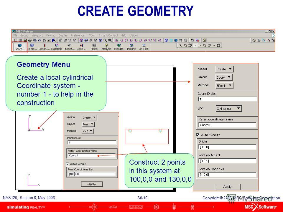 S8-10 NAS120, Section 8, May 2006 Copyright 2006 MSC.Software Corporation Geometry Menu Create a local cylindrical Coordinate system - number 1 - to help in the construction Construct 2 points in this system at 100,0,0 and 130,0,0 CREATE GEOMETRY