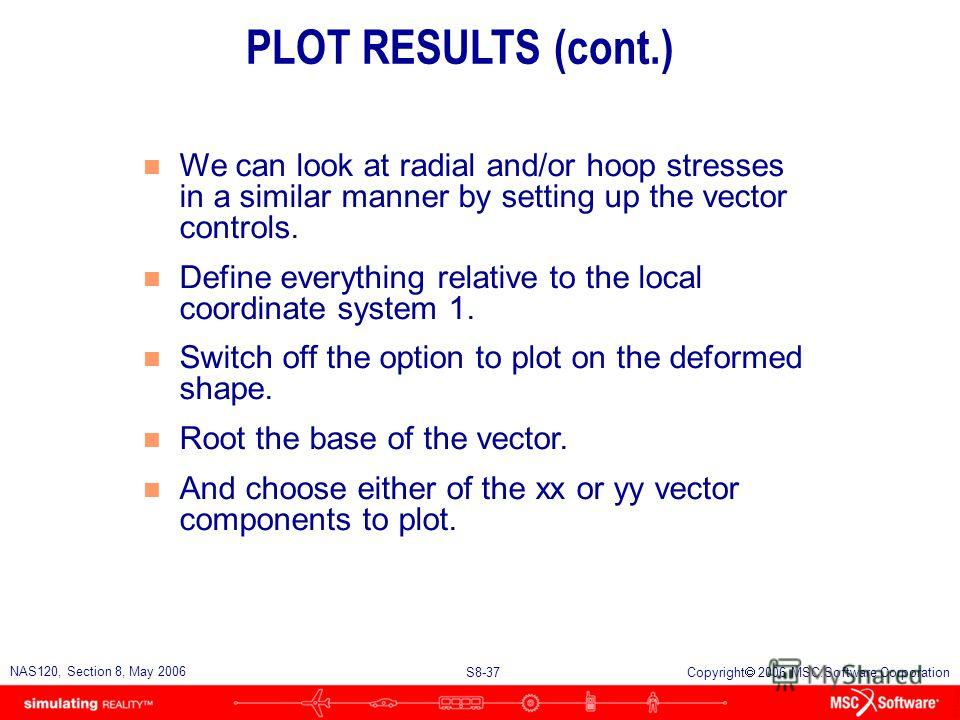 S8-37 NAS120, Section 8, May 2006 Copyright 2006 MSC.Software Corporation n We can look at radial and/or hoop stresses in a similar manner by setting up the vector controls. n Define everything relative to the local coordinate system 1. n Switch off