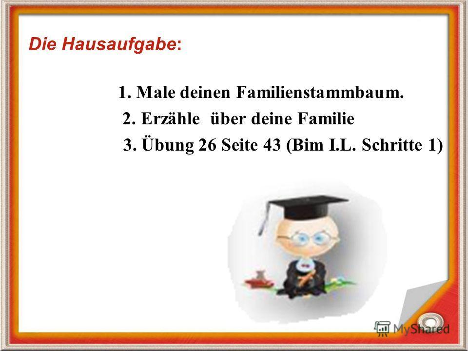 Die Hausaufgabe: 1. Male deinen Familienstammbaum. 2. Erzähle über deine Familie 3. Übung 26 Seite 43 (Bim I.L. Schritte 1)