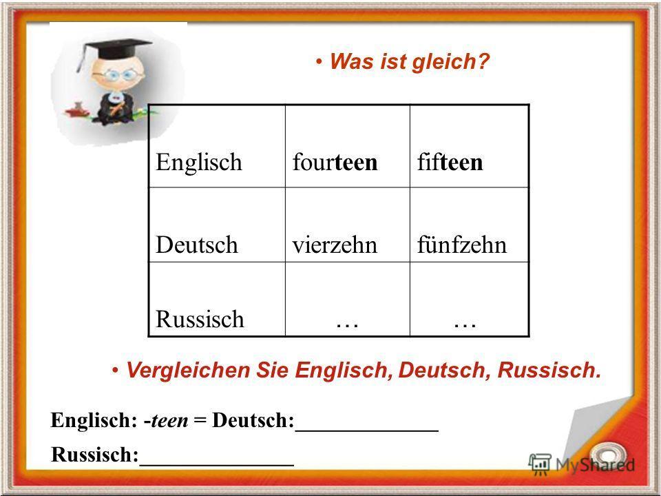 Englischfourteenfifteen Deutschvierzehnfünfzehn Russisch … … Was ist gleich? Vergleichen Sie Englisch, Deutsch, Russisch. Englisch: -teen = Deutsch:_____________ Russisch:______________
