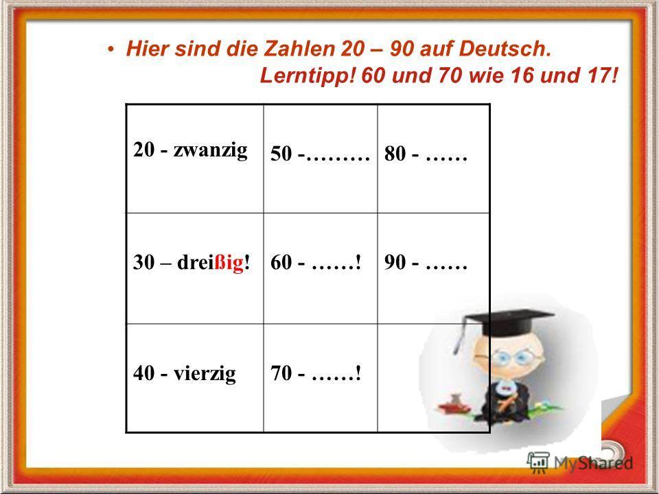 Hier sind die Zahlen 20 – 90 auf Deutsch. Lerntipp! 60 und 70 wie 16 und 17! 20 - zwanzig 50 -………80 - …… 30 – dreißig!60 - ……!90 - …… 40 - vierzig70 - ……!