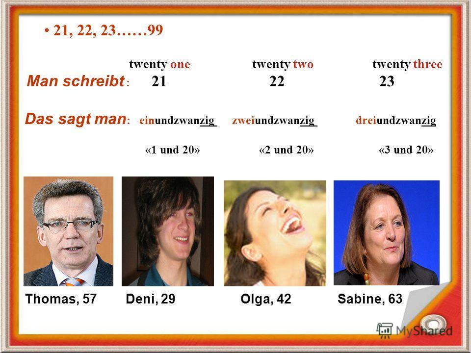 21, 22, 23……99 twenty one twenty two twenty three Man schreibt : 21 22 23 Das sagt man : einundzwanzig zweiundzwanzig dreiundzwanzig «1 und 20» «2 und 20» «3 und 20» Thomas, 57 Deni, 29 Olga, 42 Sabine, 63