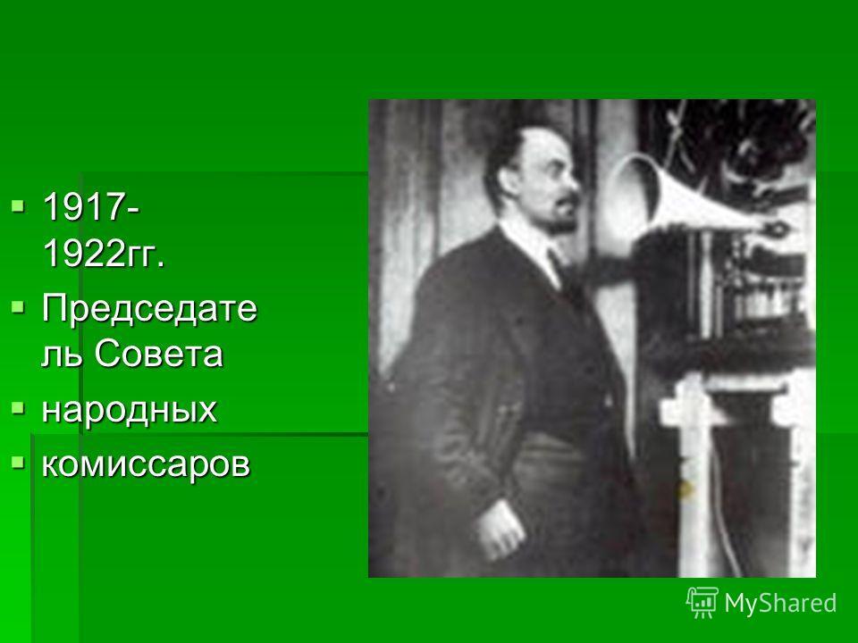 1917- 1922 гг. 1917- 1922 гг. Председате ль Совета Председате ль Совета народных народных комиссаров комиссаров
