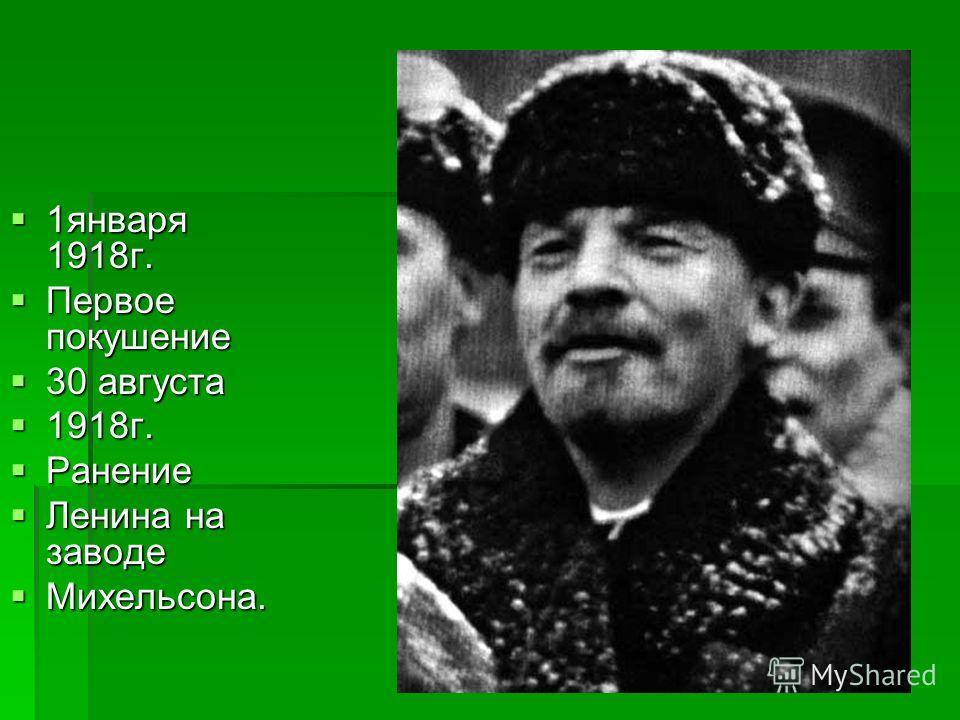 1 января 1918 г. 1 января 1918 г. Первое покушение Первое покушение 30 августа 30 августа 1918 г. 1918 г. Ранение Ранение Ленина на заводе Ленина на заводе Михельсона. Михельсона.