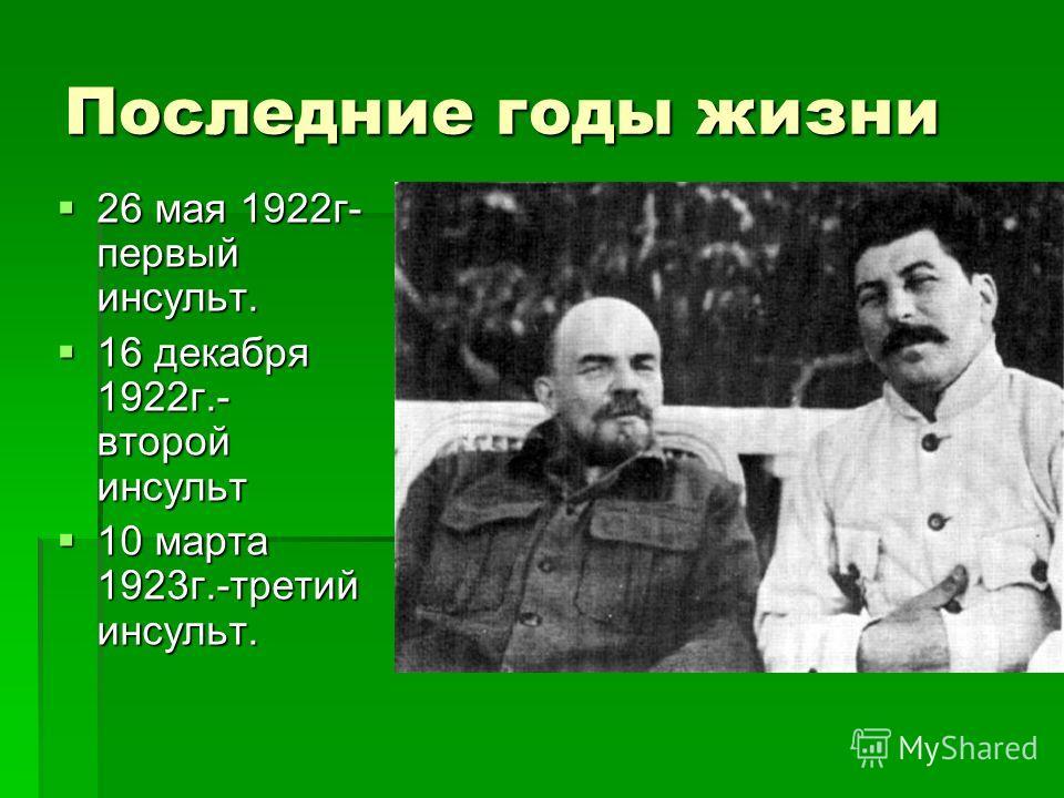 Последние годы жизни 26 мая 1922 г- первый инсульт. 26 мая 1922 г- первый инсульт. 16 декабря 1922 г.- второй инсульт 16 декабря 1922 г.- второй инсульт 10 марта 1923 г.-третий инсульт. 10 марта 1923 г.-третий инсульт.
