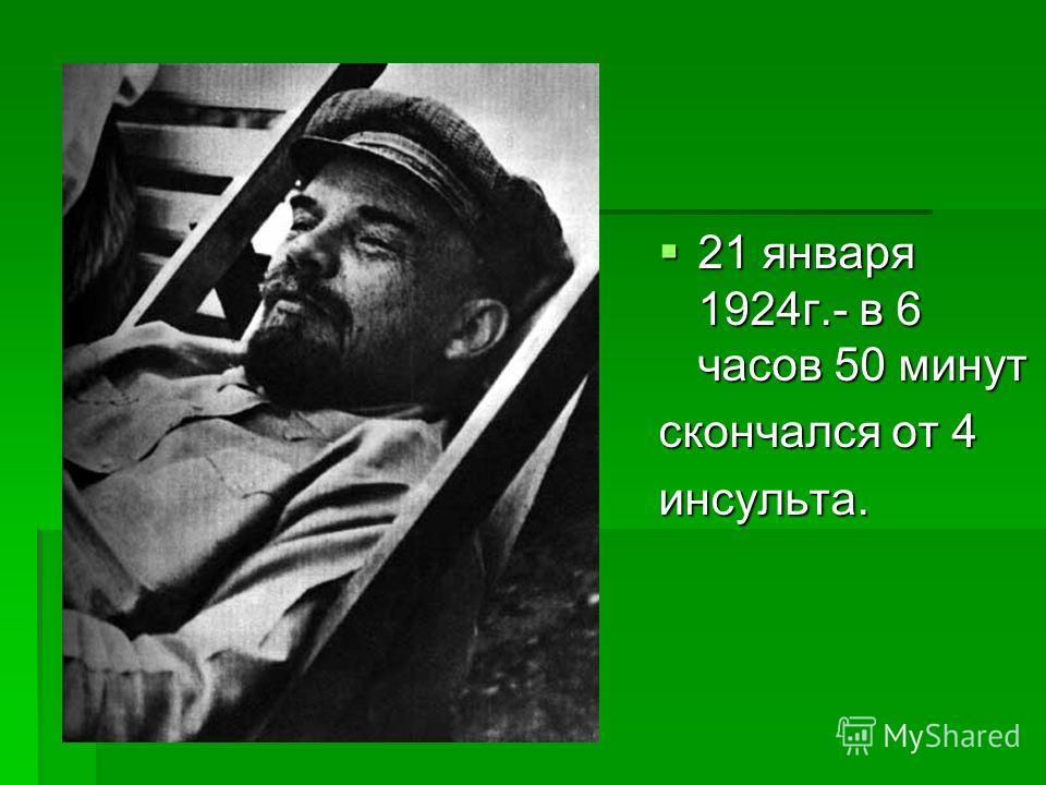 21 января 1924 г.- в 6 часов 50 минут 21 января 1924 г.- в 6 часов 50 минут скончался от 4 инсульта.