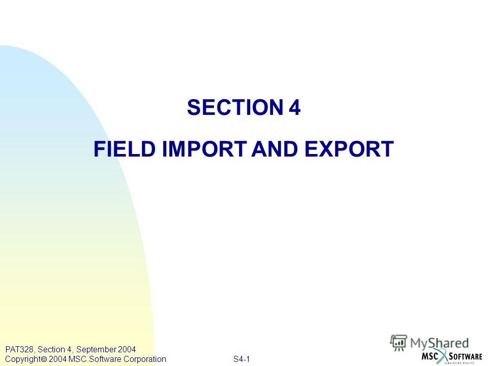 S4-1 PAT328, Section 4, September 2004 Copyright 2004 MSC.Software Corporation SECTION 4 FIELD IMPORT AND EXPORT