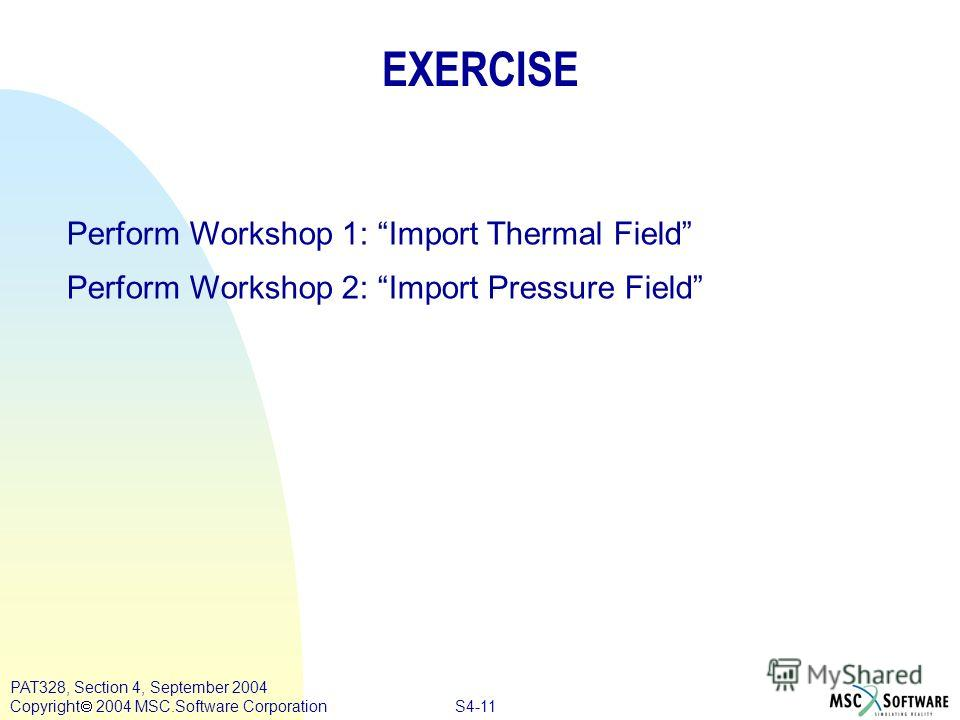 S4-11 PAT328, Section 4, September 2004 Copyright 2004 MSC.Software Corporation EXERCISE Perform Workshop 1: Import Thermal Field Perform Workshop 2: Import Pressure Field