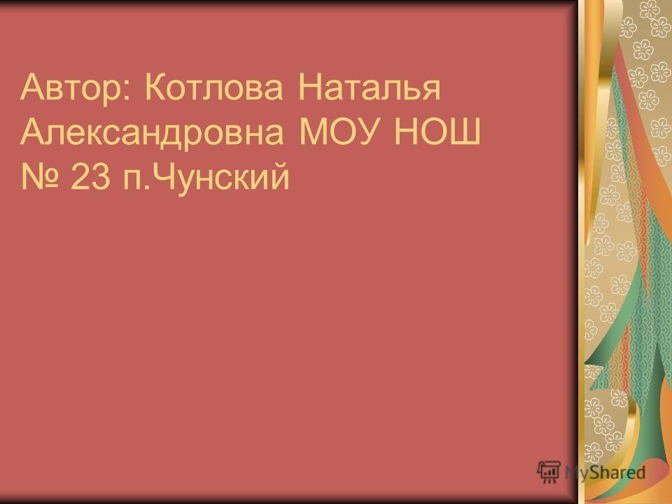 Автор: Котлова Наталья Александровна МОУ НОШ 23 п.Чунский