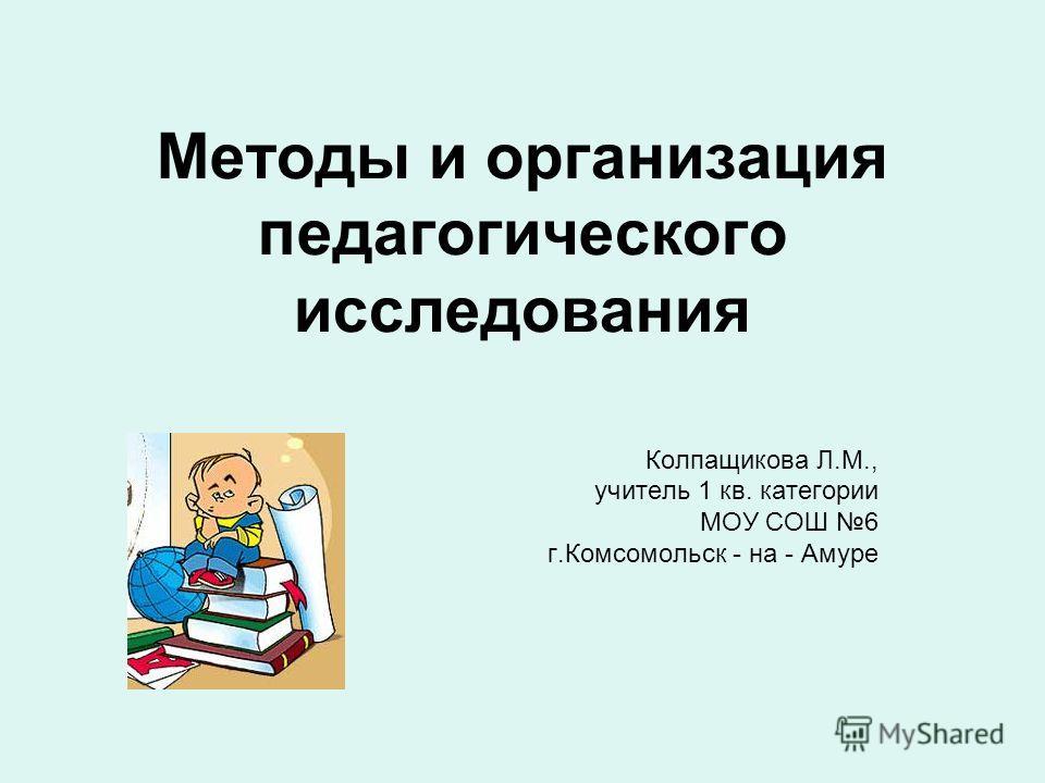 Методы и организация педагогического исследования Колпащикова Л.М., учитель 1 кв. категории МОУ СОШ 6 г.Комсомольск - на - Амуре