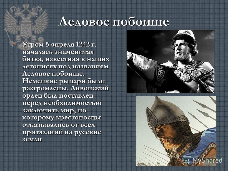 Ледовое побоище Утром 5 апреля 1242 г. началась знаменитая битва, известная в наших летописях под названием Ледовое побоище. Немецкие рыцари были разгромлены. Ливонский орден был поставлен перед необходимостью заключить мир, по которому крестоносцы о