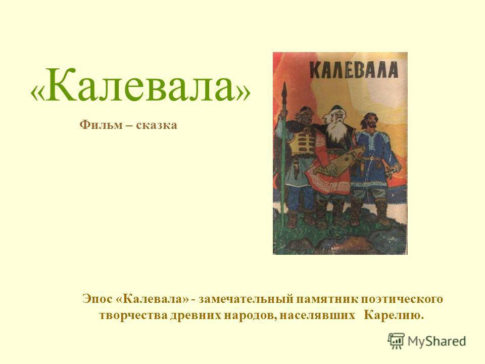 « Калевала » Эпос «Калевала» - замечательный памятник поэтического творчества древних народов, населявших Карелию. Фильм – сказка