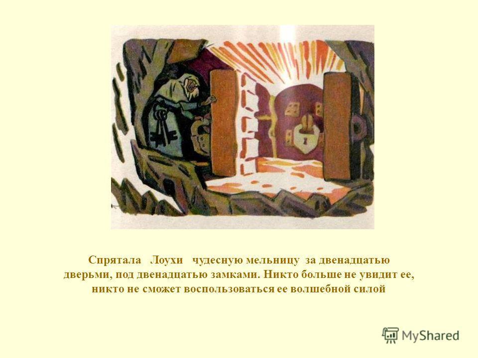 Спрятала Лоухи чудесную мельницу за двенадцатью дверьми, под двенадцатью замками. Никто больше не увидит ее, никто не сможет воспользоваться ее волшебной силой