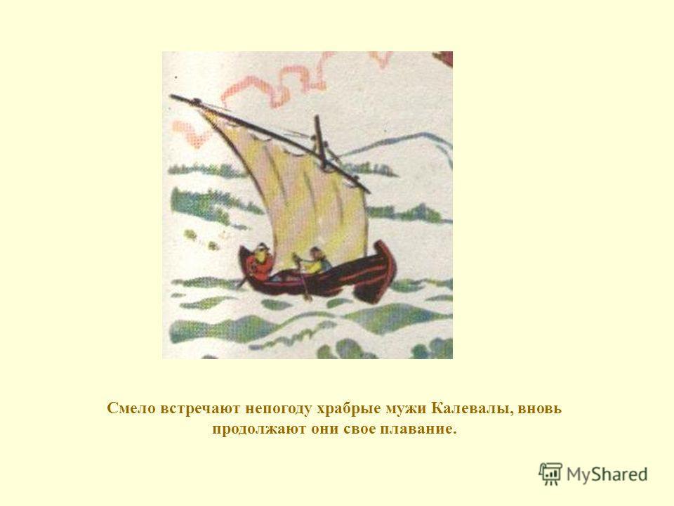 Смело встречают непогоду храбрые мужи Калевалы, вновь продолжают они свое плавание.