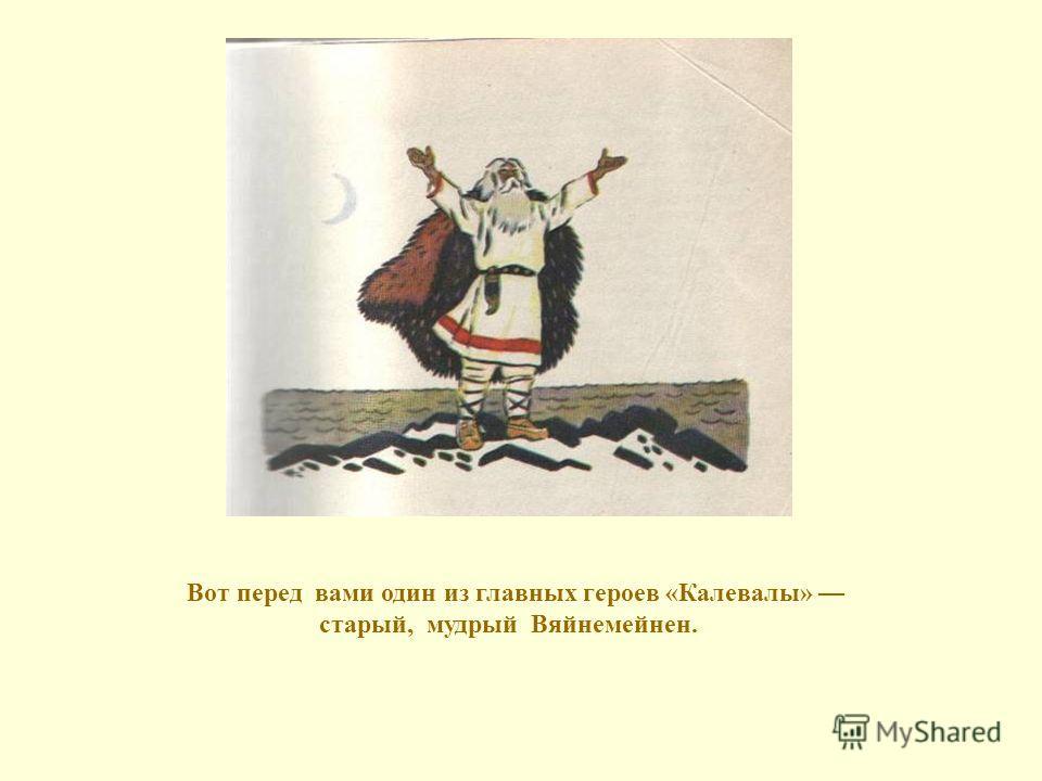 Вот перед вами один из главных героев «Калевалы» старый, мудрый Вяйнемейнен.